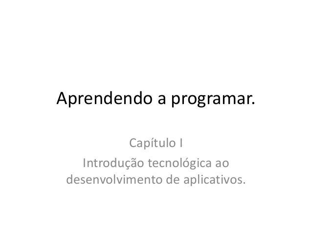 Aprendendo a programar. Capítulo I Introdução tecnológica ao desenvolvimento de aplicativos.