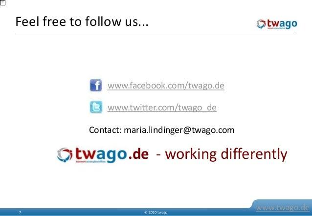 © 2010 twago7 www.twago.de Feel free to follow us... .de - working differently www.facebook.com/twago.de www.twitter.com/t...