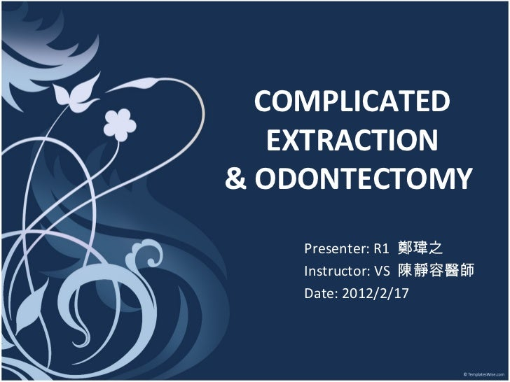 COMPLICATED EXTRACTION & ODONTECTOMY  Presenter: R1  鄭瑋之 Instructor: VS  陳靜容醫師 Date: 2012/2/17