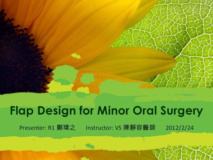 Flap Design for Minor Oral Surgery Presenter: R1 鄭瑋之  Instructor: VS 陳靜容醫師  2012/2/24