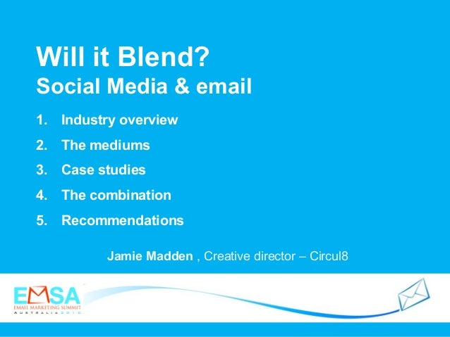 Will it Blend? Social Media & email Jamie Madden , Creative director – Circul8 1. Industry overview 2. The mediums 3. Case...