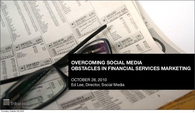 OVERCOMING SOCIAL MEDIA OBSTACLES IN FINANCIAL SERVICES MARKETING OCTOBER 28, 2010 Ed Lee, Director, Social Media 1Thursda...