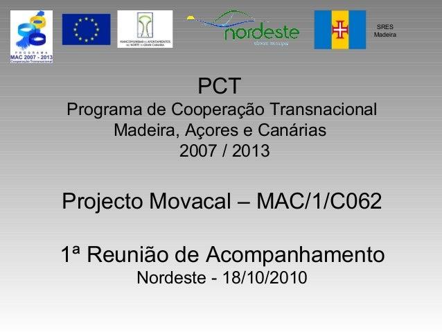 PCT Programa de Cooperação Transnacional Madeira, Açores e Canárias 2007 / 2013 Projecto Movacal – MAC/1/C062 1ª Reunião d...