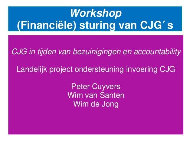 Workshop (Financiële) sturing van CJG´s CJG in tijden van bezuinigingen en accountability Landelijk project ondersteuning ...