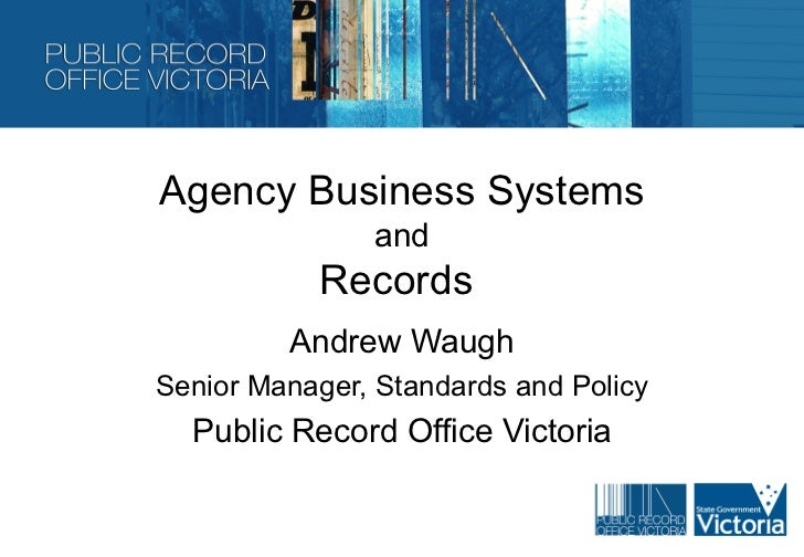 Agency Business Systems               and           Records         Andrew WaughSenior Manager, Standards and Policy  Publ...