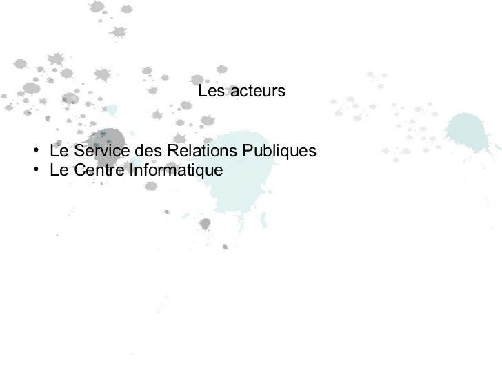 Les acteurs <ul><ul><li>Le Service des Relations Publiques </li></ul></ul><ul><ul><li>Le Centre Informatique </li></ul></ul>