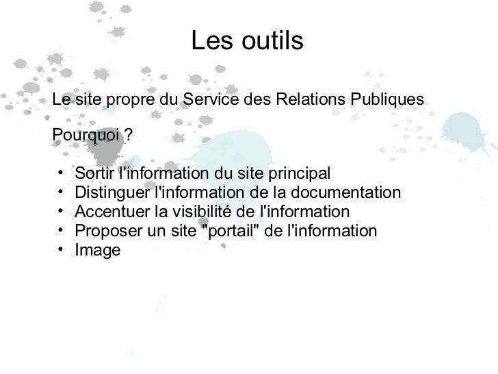 Les outils <ul><li>Le site propre du Service des Relations Publiques </li></ul><ul><li>Pourquoi ? </li></ul><ul><ul><li>So...