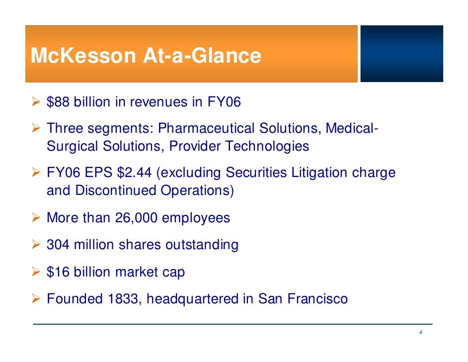 McKesson At-a-Glance   $88 billion in revenues in FY06  Three segments: Pharmaceutical Solutions, Medical-  Surgical Solut...