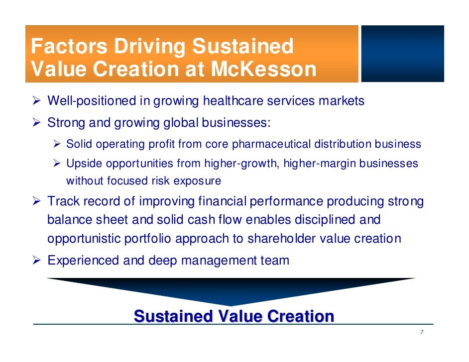 Factors Driving Sustained Value Creation at McKesson  Well-positioned in growing healthcare services markets  Strong and g...