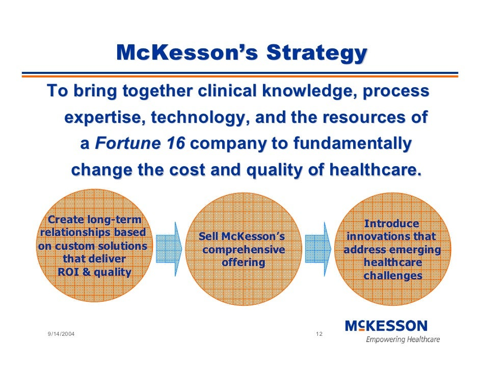 McKesson's Strategy  To bring together clinical knowledge, process    expertise, technology, and the resources of      a F...