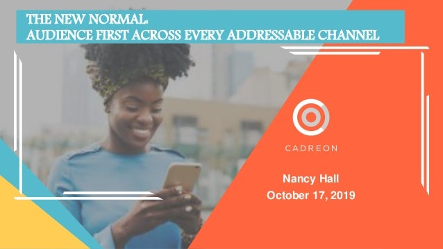 Nancy Hall October 17, 2019 THE NEW NORMAL: AUDIENCE FIRST ACROSS EVERY ADDRESSABLE CHANNEL