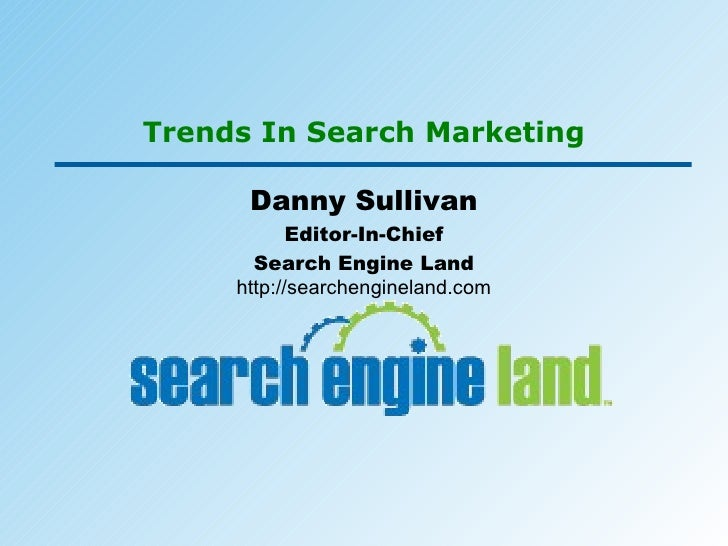 Trends In Search Marketing Danny Sullivan Editor-In-Chief Search Engine Land http://searchengineland.com