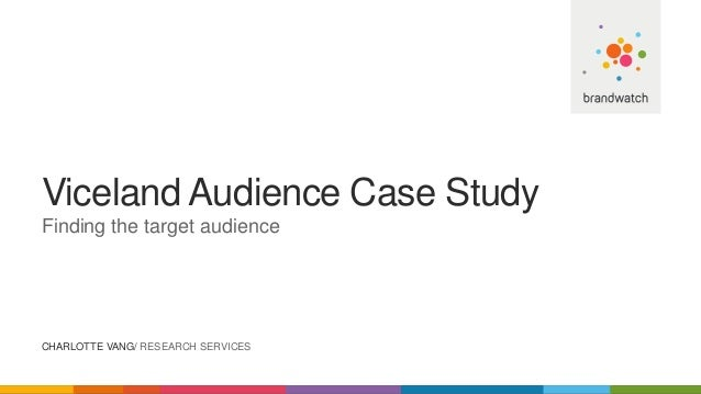 Viceland Audience Case Study Finding the target audience CHARLOTTE VANG/ RESEARCH SERVICES