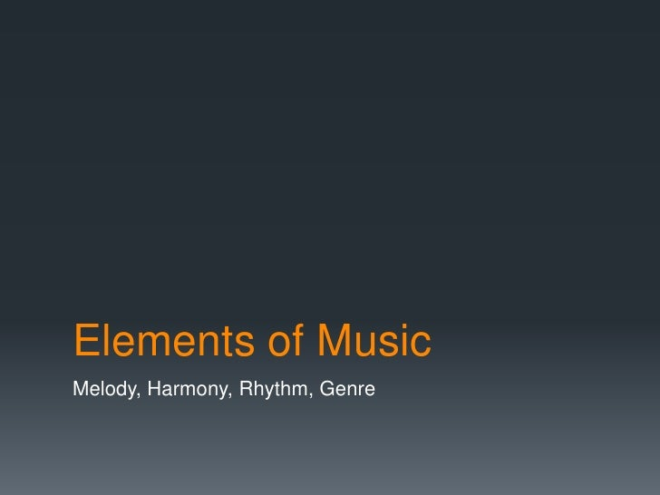 Elements of MusicMelody, Harmony, Rhythm, Genre