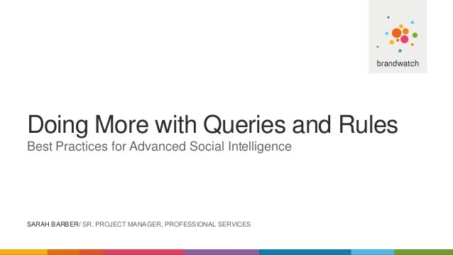 Doing More with Queries and Rules Best Practices for Advanced Social Intelligence SARAH BARBER/ SR. PROJECT MANAGER, PROFE...