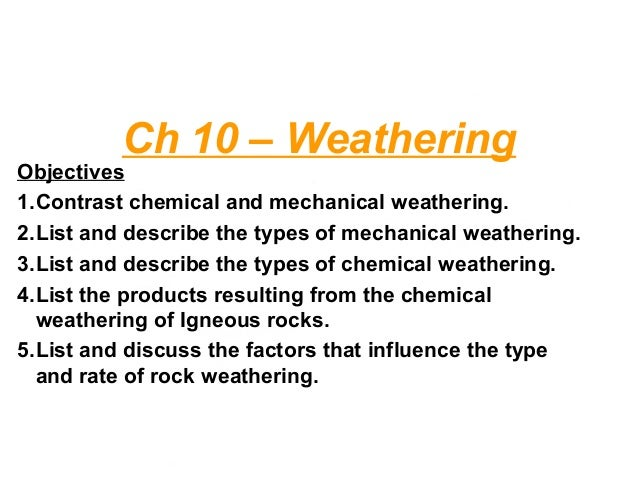 Ch 10 – Weathering Objectives 1.Contrast chemical and mechanical weathering. 2.List and describe the types of mechanical w...