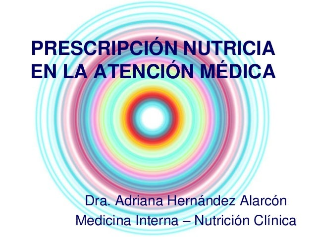 PRESCRIPCIÓN NUTRICIA EN LA ATENCIÓN MÉDICA Dra. Adriana Hernández Alarcón Medicina Interna – Nutrición Clínica