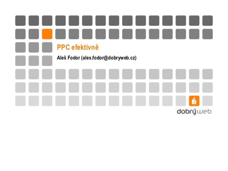 PPC efektivně<br />Aleš Fodor (ales.fodor@dobryweb.cz)<br />