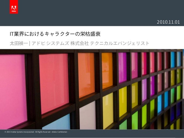 © 2010 Adobe Systems Incorporated. All Rights Reserved. Adobe Confidential. IT業界におけるキャラクターの栄枯盛衰 太田禎一 | アドビ システムズ 株式会社 テクニカ...