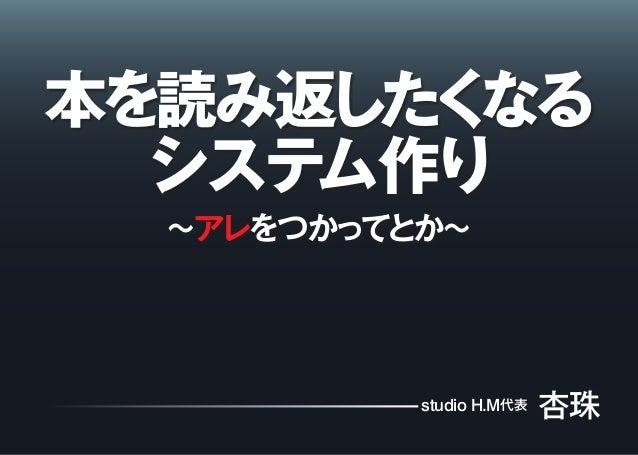 本を読み返したくなる システム作り 〜アレをつかってとか〜 studio H.M代表 杏珠