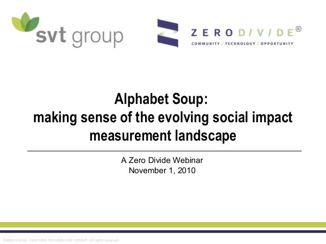©2009 SOCIAL VENTURE TECHNOLOGY GROUP. All rights reserved. Alphabet Soup: making sense of the evolving social impact meas...