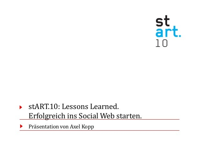 stART.10: Lessons Learned. Erfolgreich ins Social Web starten. Präsentation von Axel Kopp