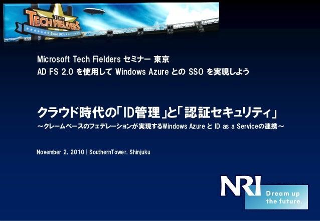 Microsoft Tech Fielders セミナー 東京 AD FS 2.0 を使用して Windows Azure との SSO を実現しよう クラウド時代の「ID管理」と「認証セキュリティ」 ~クレームベースのフェデレーションが実現す...