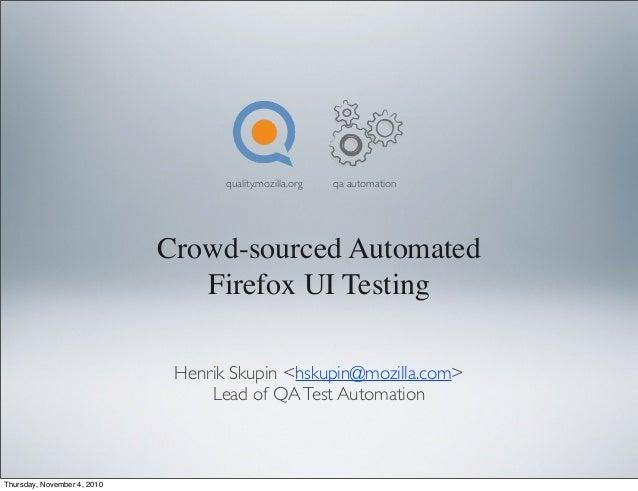 Crowd-sourced Automated Firefox UI Testing Henrik Skupin <hskupin@mozilla.com> Lead of QATest Automation quality.mozilla.o...