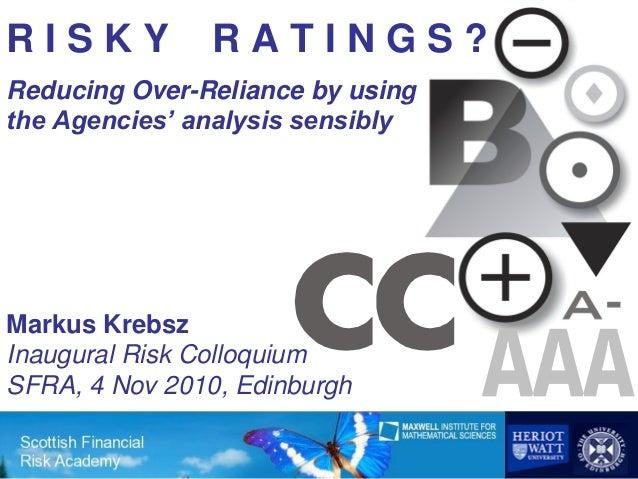 RISKY           RATINGS?Reducing Over-Reliance by usingthe Agencies' analysis sensiblyMarkus KrebszInaugural Risk Colloqui...