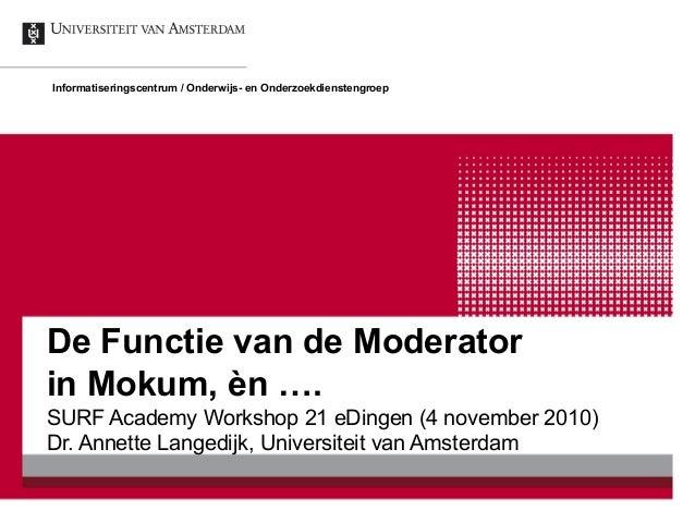 De Functie van de Moderator in Mokum, èn …. SURF Academy Workshop 21 eDingen (4 november 2010) Dr. Annette Langedijk, Univ...