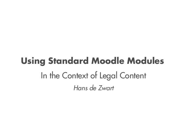 Using Standard Moodle Modules     In the Context of Legal Content              Hans de Zwart