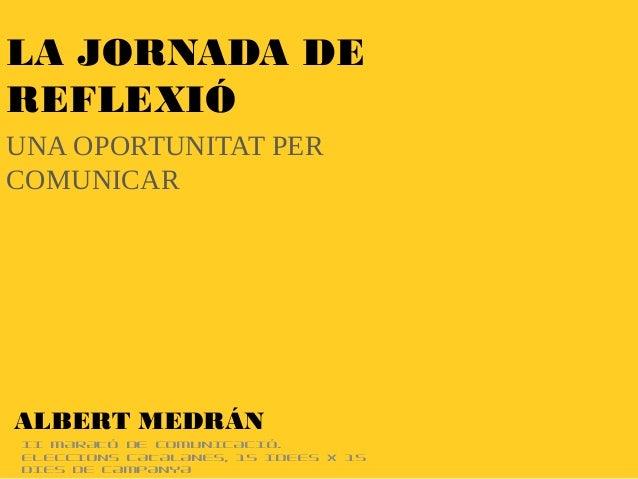 II MARATÓ DE COMUNICACIÓ. ELECCIONS CATALANES, 15 IDEES X 15 DIES DE CAMPANYA LA JORNADA DE REFLEXIÓ UNA OPORTUNITAT PER C...