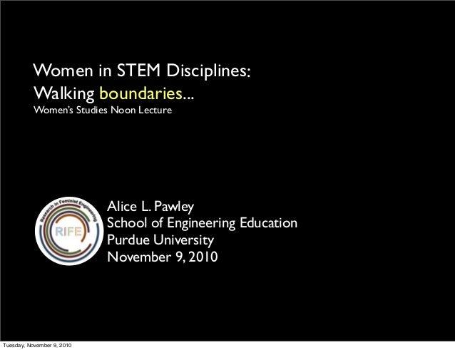 Women in STEM Disciplines Alice L. Pawley School of Engineering Education Purdue University November 9, 2010 Walking bound...