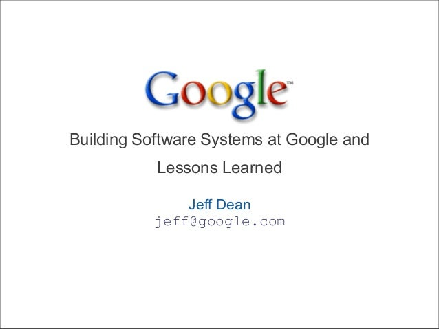 Building Software Systems at Google and Lessons Learned Jeff Dean jeff@google.com