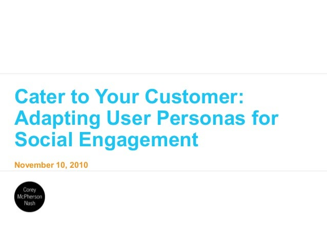 November 10, 2010 Cater to Your Customer: Adapting User Personas for Social Engagement