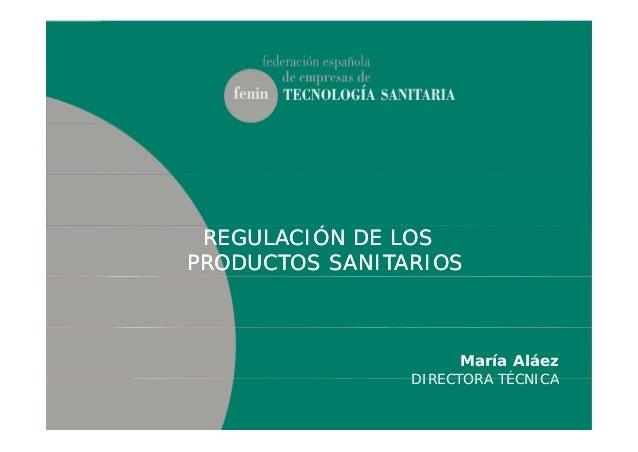 ÓÓREGULACIÓN DE LOSREGULACIÓN DE LOS PRODUCTOS SANITARIOSPRODUCTOS SANITARIOS María Aláez DIRECTORA TÉCNICADIRECTORA TÉCNI...