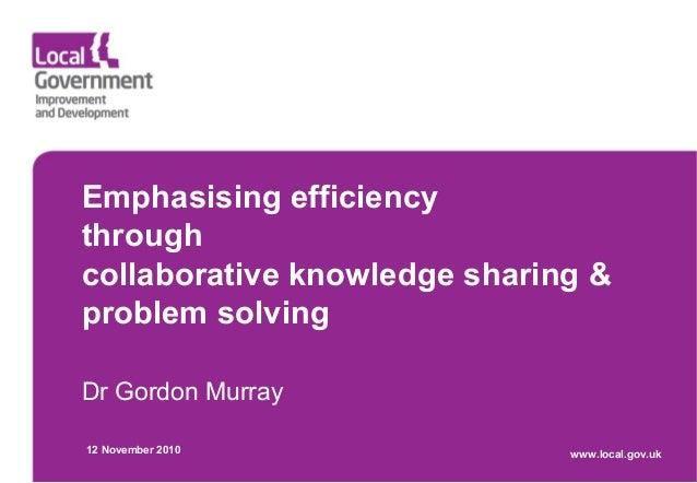 Emphasising efficiency through collaborative knowledge sharing & problem solving Dr Gordon Murray 12 November 2010 www.loc...
