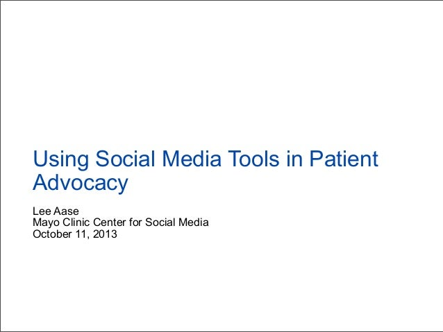 Lee Aase Mayo Clinic Center for Social Media October 11, 2013 Using Social Media Tools in Patient Advocacy