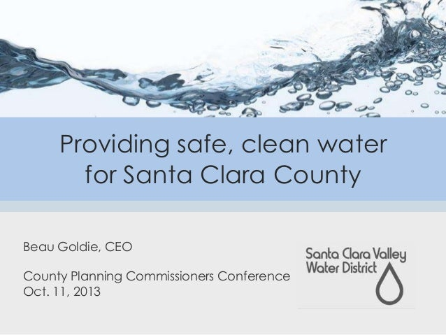 Providing safe, clean water for Santa Clara County Beau Goldie, CEO County Planning Commissioners Conference Oct. 11, 2013