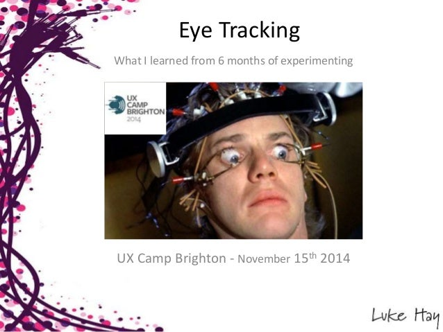Eye Tracking  What I learned from 6 months of experimenting  UX Camp Brighton - November 15th 2014