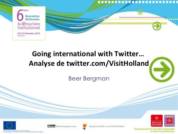 Going international with Twitter…  Analyse de twitter.com/VisitHolland Beer Bergman Beerbergman.com Analyse twitter.com/Vi...