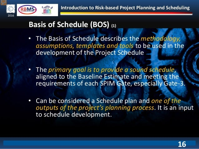 Introduction to Risk-based Project Planning and Scheduling 2016 Basis of Schedule (BOS) (1) • The Basis of Schedule descri...