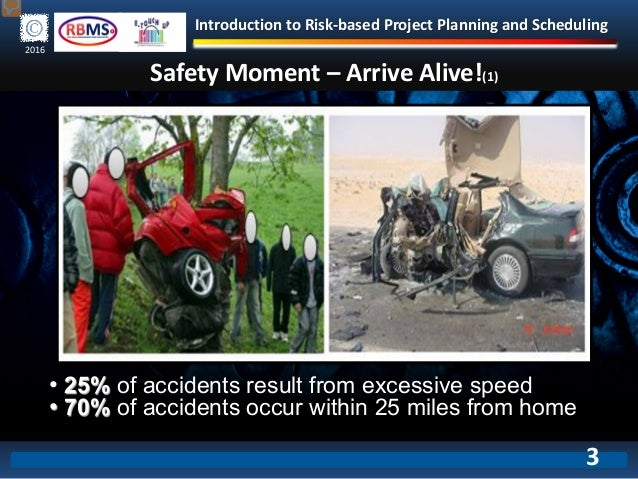 Introduction to Risk-based Project Planning and Scheduling 2016 Safety Moment – Arrive Alive!(1) • 25% of accidents result...