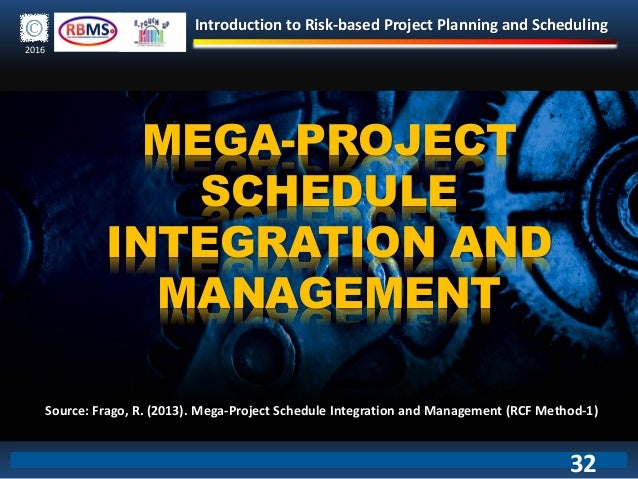 Introduction to Risk-based Project Planning and Scheduling 2016 MEGA-PROJECT SCHEDULE INTEGRATION AND MANAGEMENT Source: F...