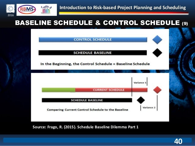 Introduction to Risk-based Project Planning and Scheduling 2016 BASELINE SCHEDULE & CONTROL SCHEDULE (9) Source: Frago, R....
