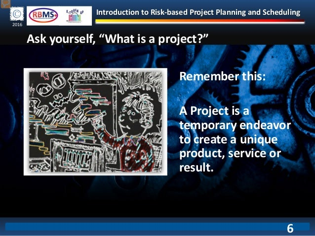 Introduction to Risk-based Project Planning and Scheduling 2016 Remember this: A Project is a temporary endeavor to create...