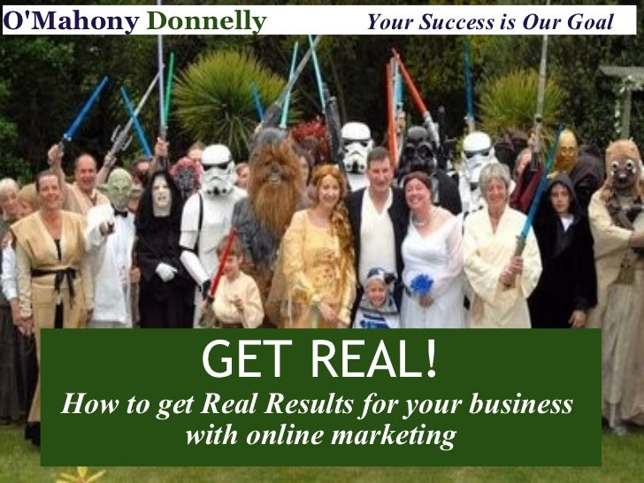 GET REAL! How to get Real Results for your business  with online marketing O'Mahony   Donnelly                Your Success...