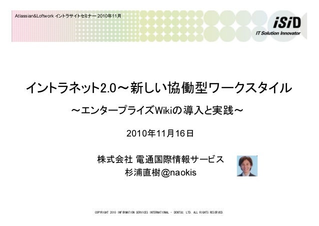 COPYRIGHT 2010 INFORMATION SERVICES INTERNATIONAL - DENTSU, LTD. ALL RIGHTS RESERVED. Atlassian&Loftwork イントラサイトセミナー 2010年...