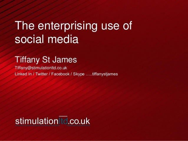 The enterprising use of social media Tiffany St James Tiffany@stimulationltd.co.uk Linked In / Twitter / Facebook / Skype ...