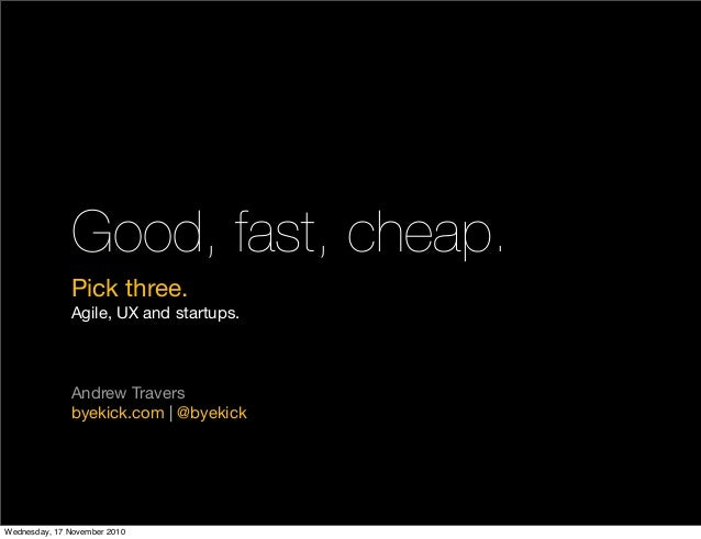 Good, fast, cheap. Pick three. Agile, UX and startups. Andrew Travers byekick.com | @byekick Wednesday, 17 November 2010